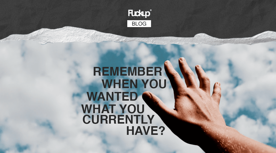 Remember when you wanted what you currently have?